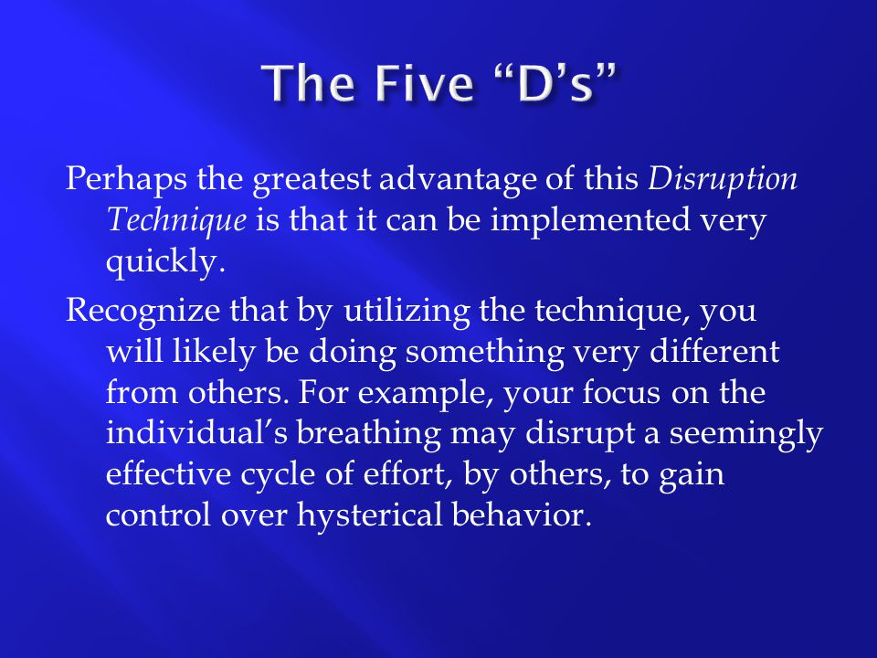 Perhaps the greatest advantage of this Disruption Technique is that it can be implemented very quickly. Recognize that by utilizing the technique, you