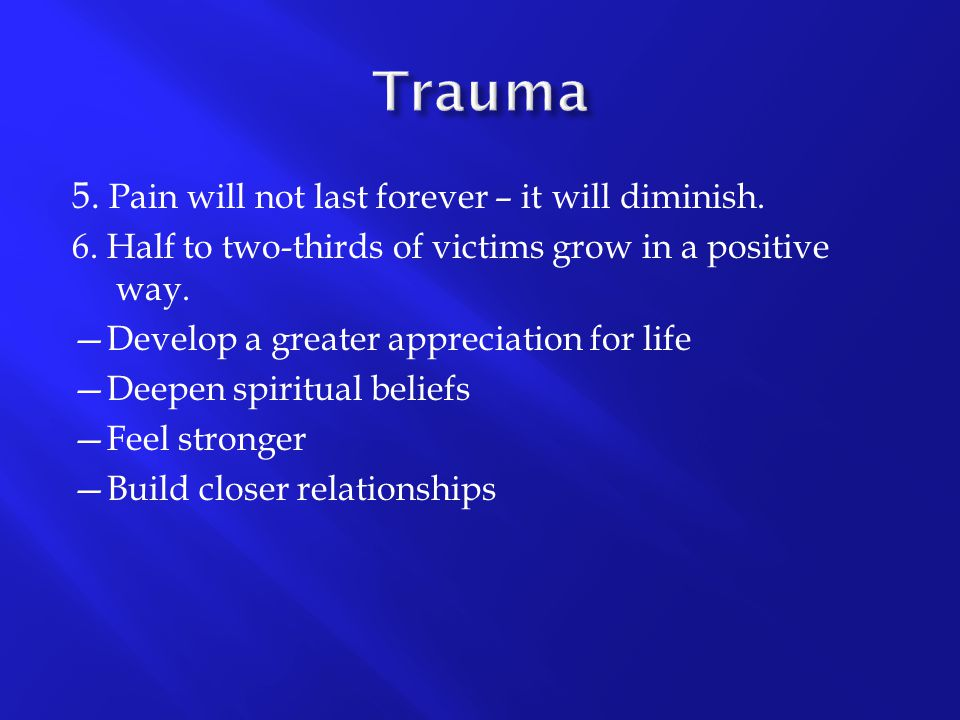5. Pain will not last forever – it will diminish. 6. Half to two-thirds of victims grow in a positive way. —Develop a greater appreciation for life —D