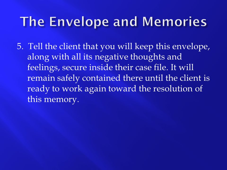 5. Tell the client that you will keep this envelope, along with all its negative thoughts and feelings, secure inside their case file. It will remain