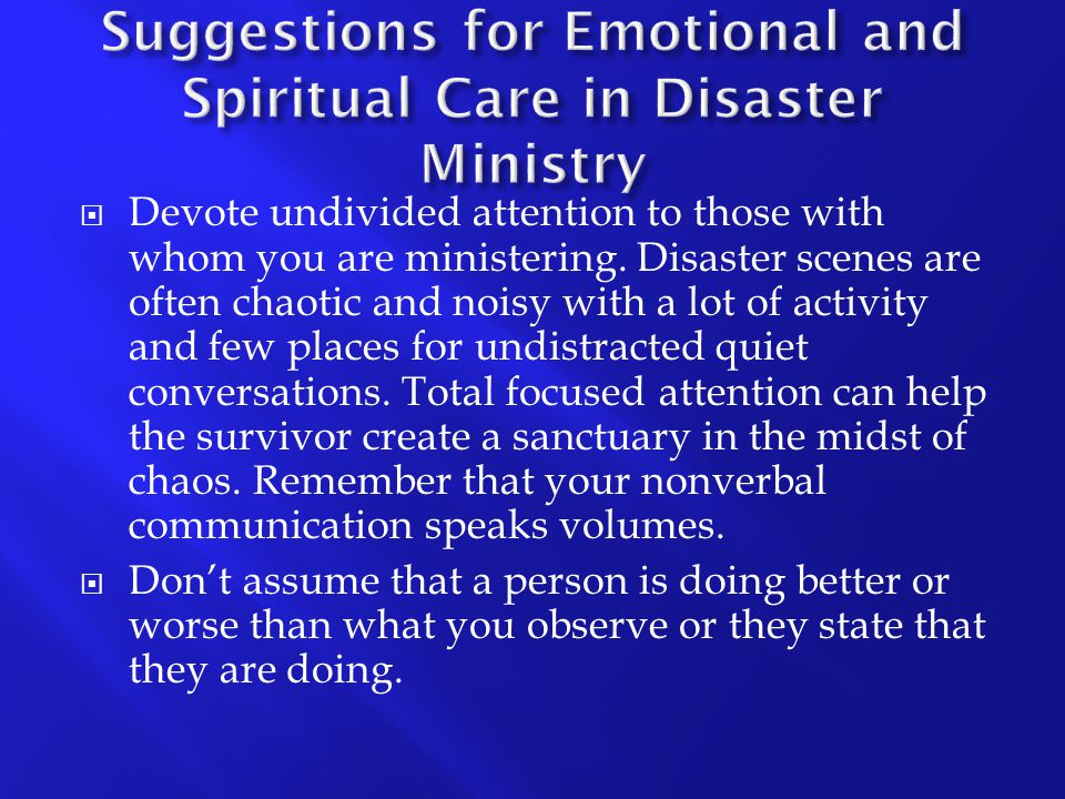  Devote undivided attention to those with whom you are ministering. Disaster scenes are often chaotic and noisy with a lot of activity and few places
