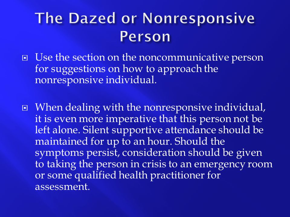  Use the section on the noncommunicative person for suggestions on how to approach the nonresponsive individual.  When dealing with the nonresponsiv