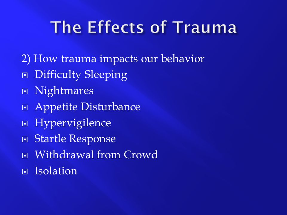 2) How trauma impacts our behavior  Difficulty Sleeping  Nightmares  Appetite Disturbance  Hypervigilence  Startle Response  Withdrawal from Cro