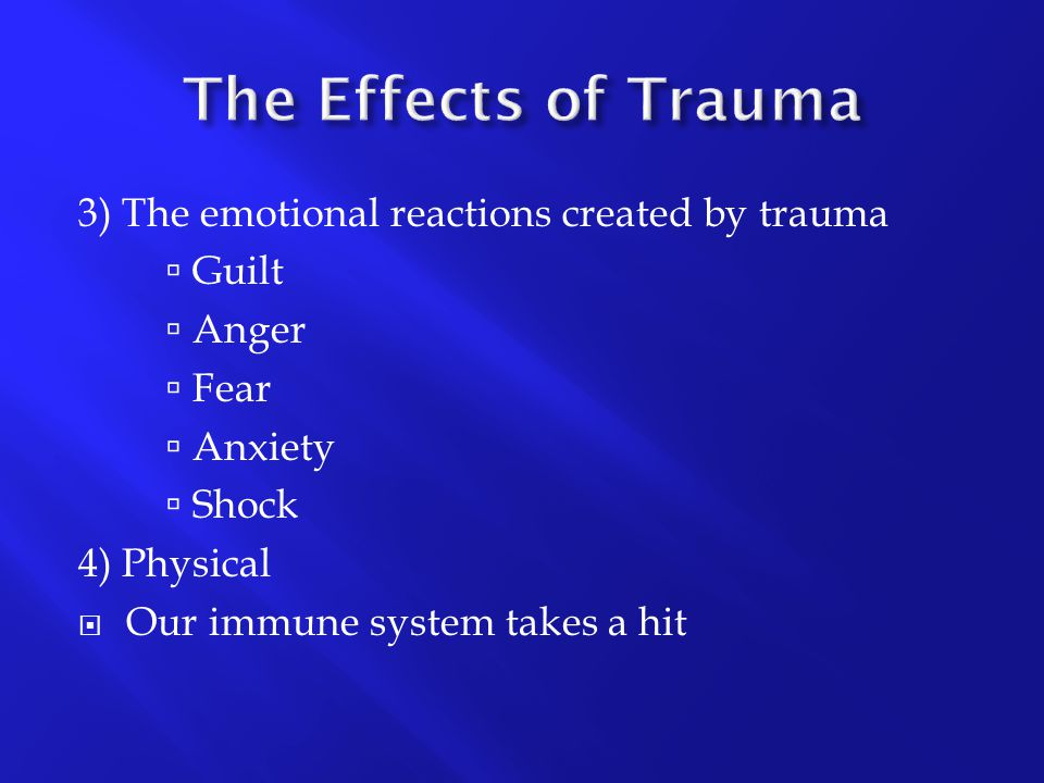 3) The emotional reactions created by trauma  Guilt  Anger  Fear  Anxiety  Shock 4) Physical  Our immune system takes a hit