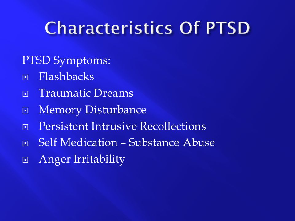 PTSD Symptoms:  Flashbacks  Traumatic Dreams  Memory Disturbance  Persistent Intrusive Recollections  Self Medication – Substance Abuse  Anger I