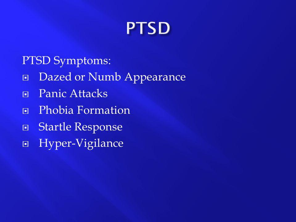 PTSD Symptoms:  Dazed or Numb Appearance  Panic Attacks  Phobia Formation  Startle Response  Hyper-Vigilance