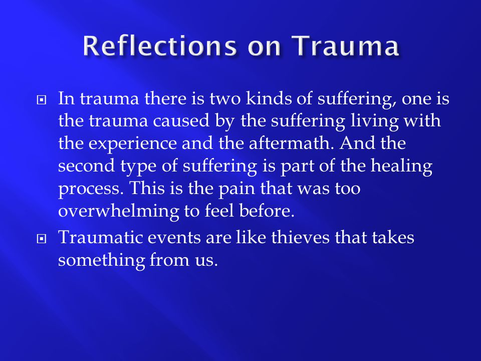  In trauma there is two kinds of suffering, one is the trauma caused by the suffering living with the experience and the aftermath. And the second ty