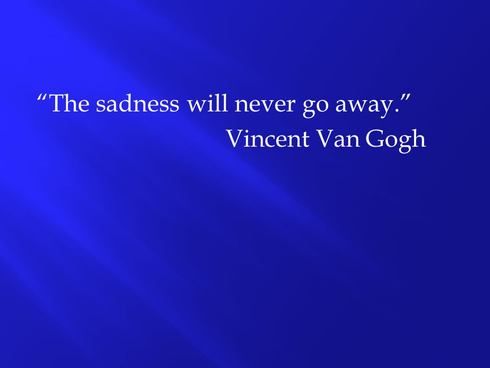 """""""The sadness will never go away."""" Vincent Van Gogh"""