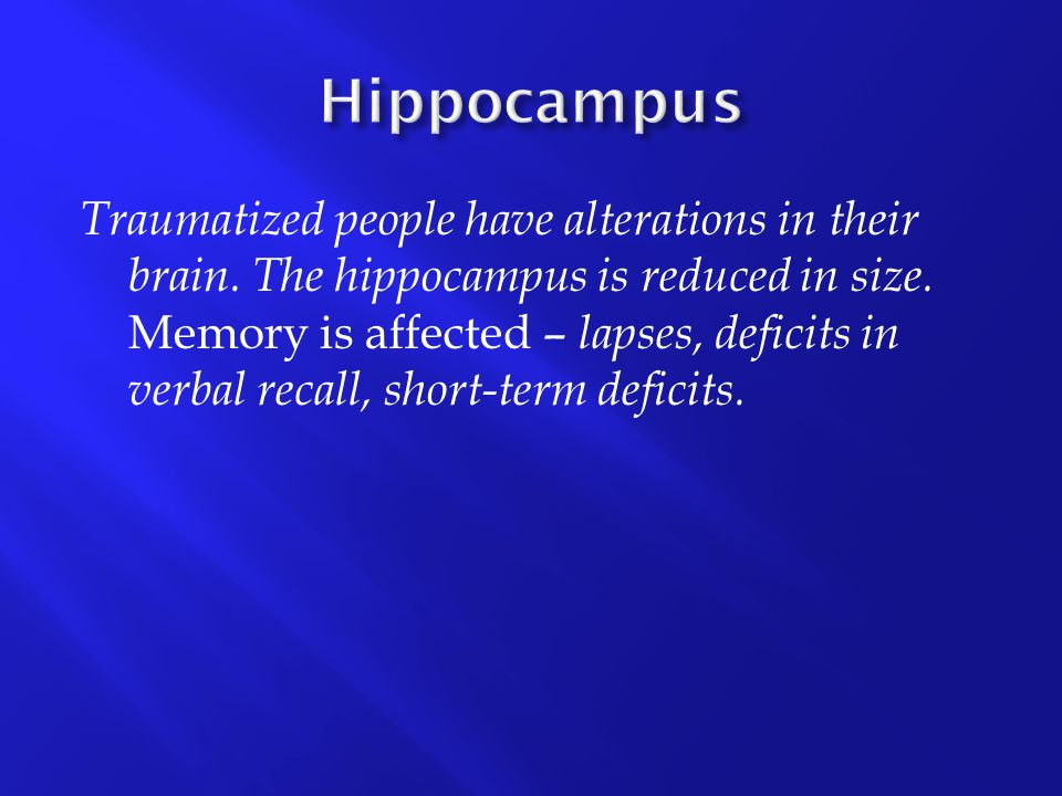 Traumatized people have alterations in their brain. The hippocampus is reduced in size. Memory is affected – lapses, deficits in verbal recall, short-