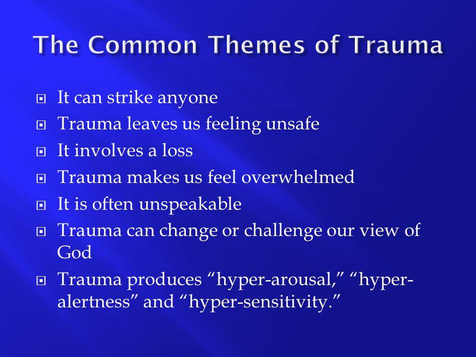  It can strike anyone  Trauma leaves us feeling unsafe  It involves a loss  Trauma makes us feel overwhelmed  It is often unspeakable  Trauma ca