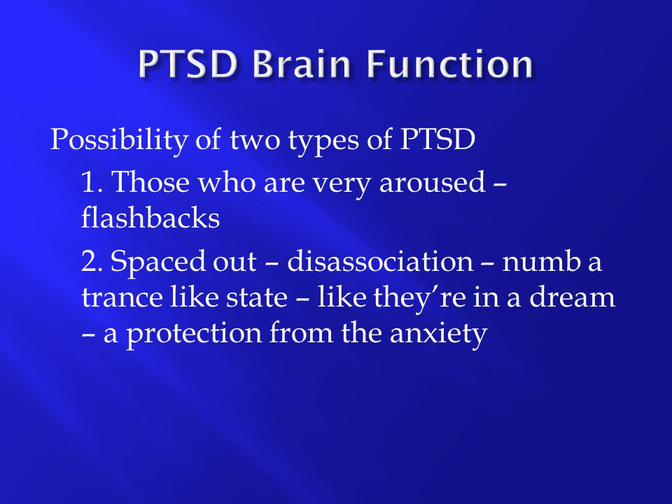 Possibility of two types of PTSD 1. Those who are very aroused – flashbacks 2. Spaced out – disassociation – numb a trance like state – like they're i