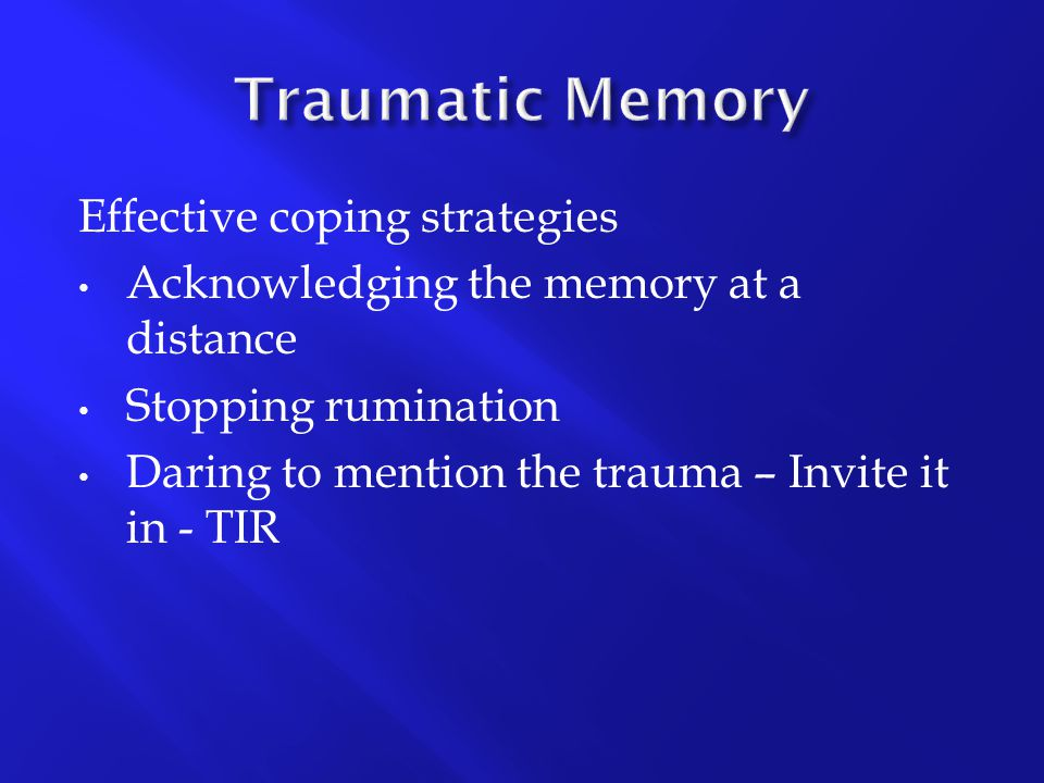 Effective coping strategies Acknowledging the memory at a distance Stopping rumination Daring to mention the trauma – Invite it in - TIR