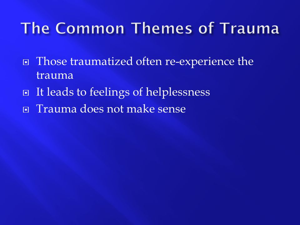  Those traumatized often re-experience the trauma  It leads to feelings of helplessness  Trauma does not make sense