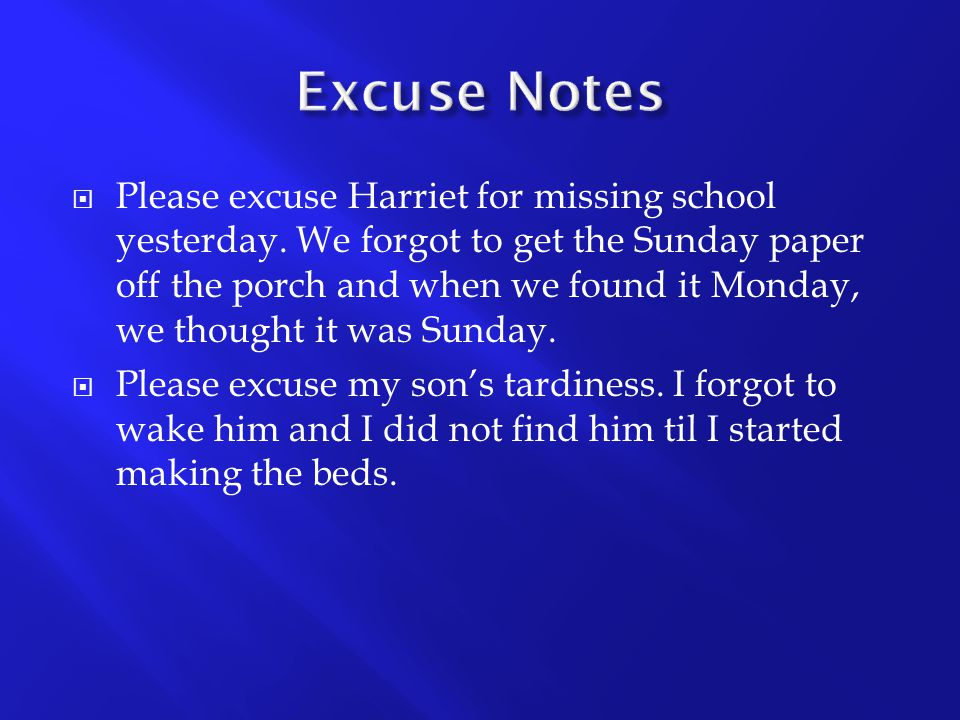  Please excuse Harriet for missing school yesterday. We forgot to get the Sunday paper off the porch and when we found it Monday, we thought it was S