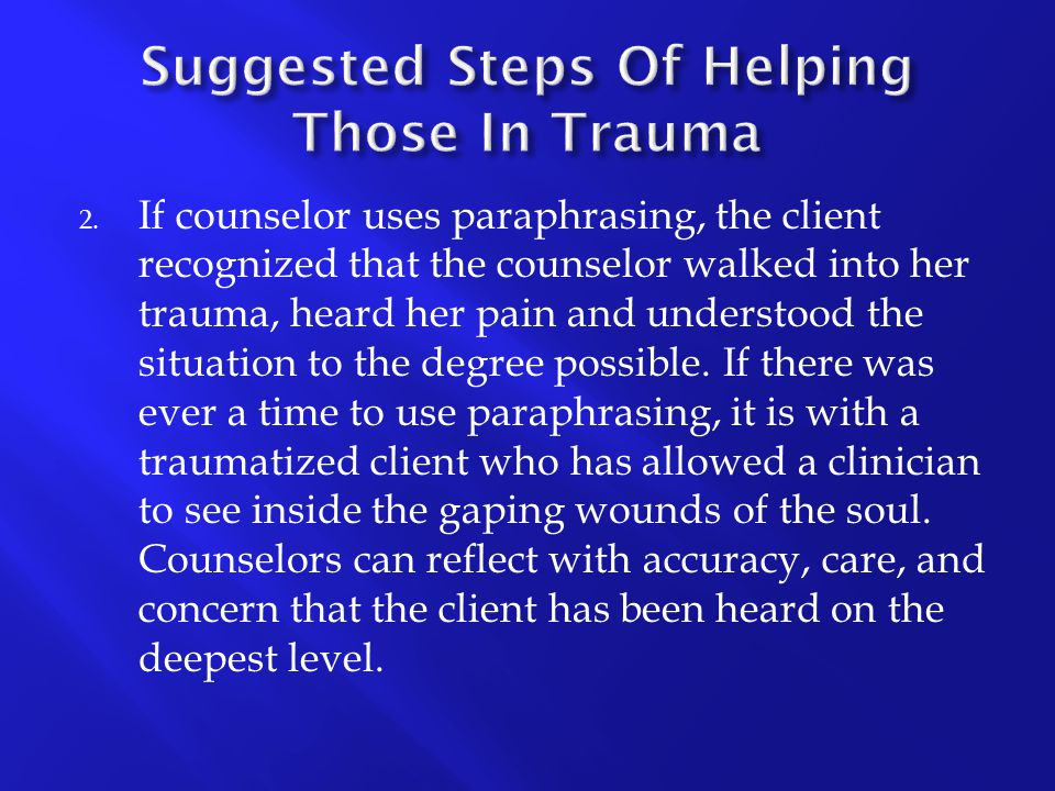 2. If counselor uses paraphrasing, the client recognized that the counselor walked into her trauma, heard her pain and understood the situation to the