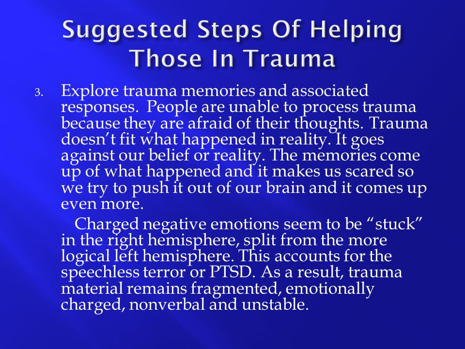 3. Explore trauma memories and associated responses. People are unable to process trauma because they are afraid of their thoughts. Trauma doesn't fit