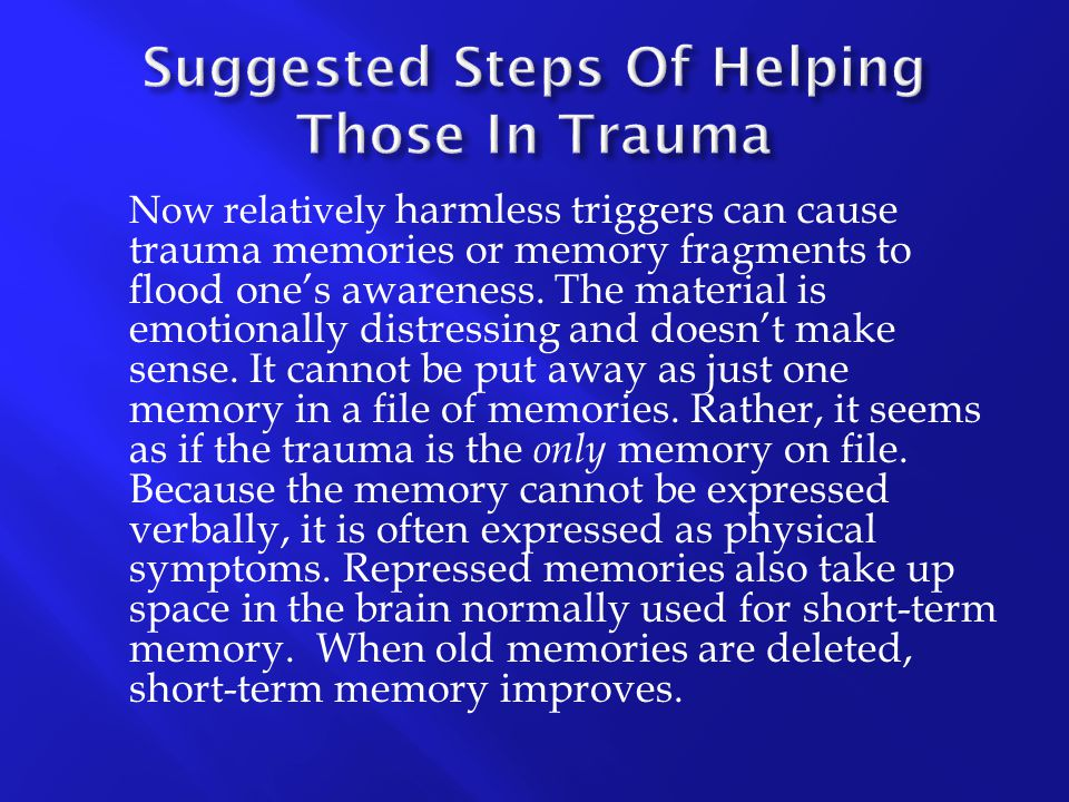 Now relatively harmless triggers can cause trauma memories or memory fragments to flood one's awareness. The material is emotionally distressing and d