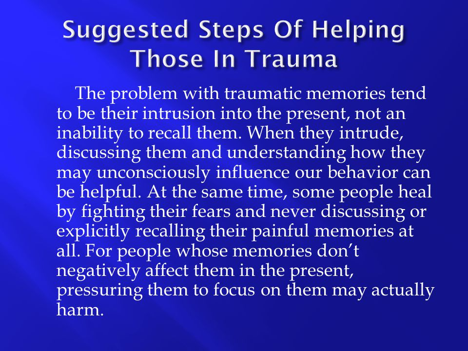 The problem with traumatic memories tend to be their intrusion into the present, not an inability to recall them. When they intrude, discussing them a