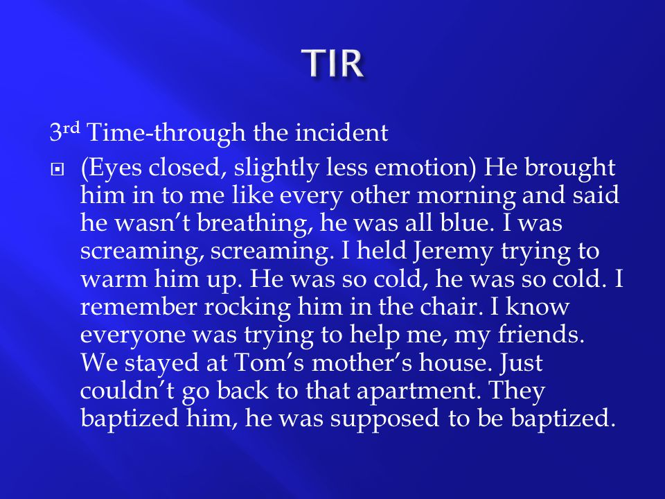 3 rd Time-through the incident  (Eyes closed, slightly less emotion) He brought him in to me like every other morning and said he wasn't breathing, h