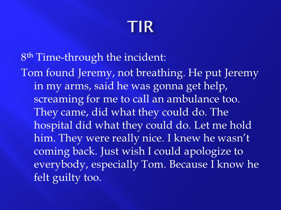 8 th Time-through the incident: Tom found Jeremy, not breathing. He put Jeremy in my arms, said he was gonna get help, screaming for me to call an amb