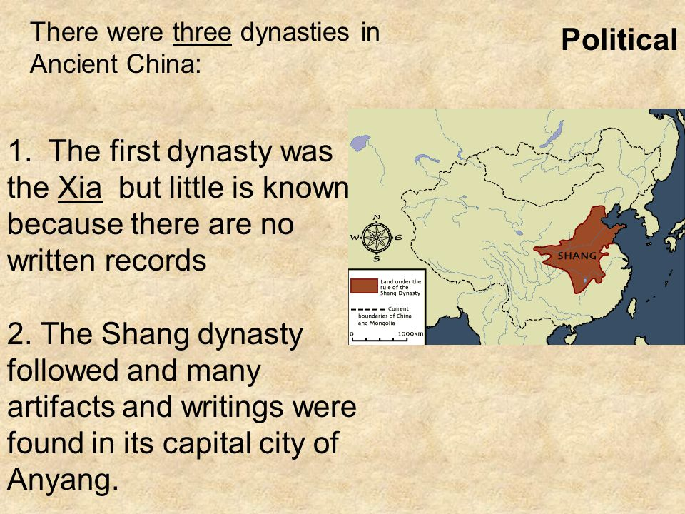 1. The first dynasty was the Xia but little is known because there are no written records 2. The Shang dynasty followed and many artifacts and writing