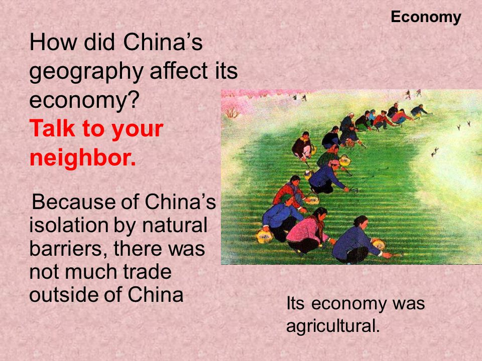 How did China's geography affect its economy? Talk to your neighbor. Because of China's isolation by natural barriers, there was not much trade outsid