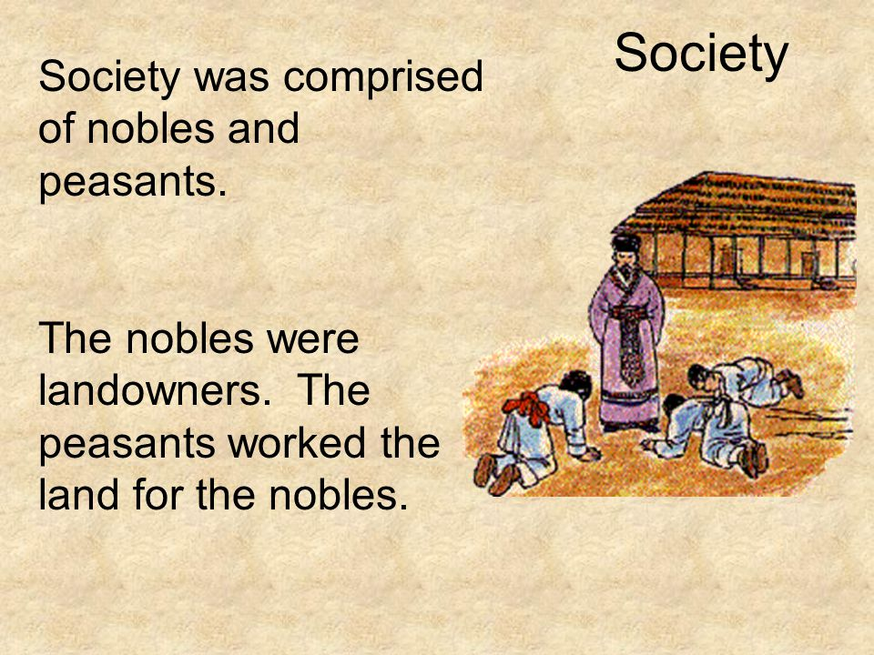 Society Society was comprised of nobles and peasants. The nobles were landowners. The peasants worked the land for the nobles.