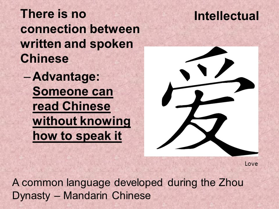 Intellectual There is no connection between written and spoken Chinese –Advantage: Someone can read Chinese without knowing how to speak it Love A com