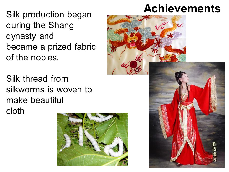 Silk production began during the Shang dynasty and became a prized fabric of the nobles. Silk thread from silkworms is woven to make beautiful cloth.