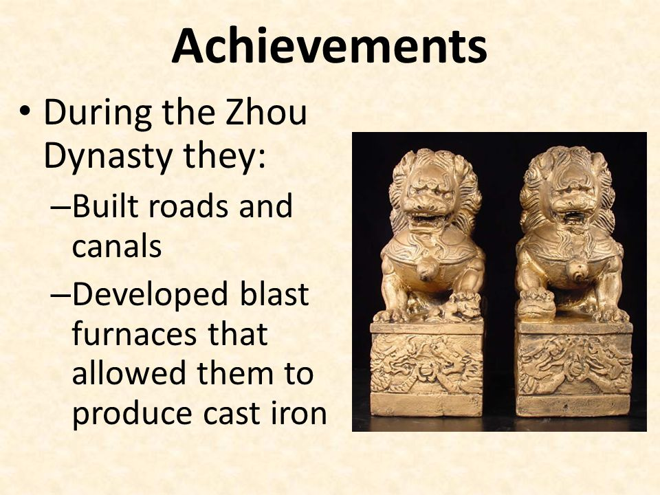 Achievements During the Zhou Dynasty they: – Built roads and canals – Developed blast furnaces that allowed them to produce cast iron