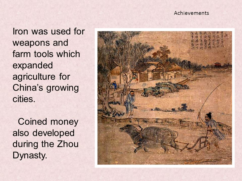 Achievements Iron was used for weapons and farm tools which expanded agriculture for China's growing cities. Coined money also developed during the Zh