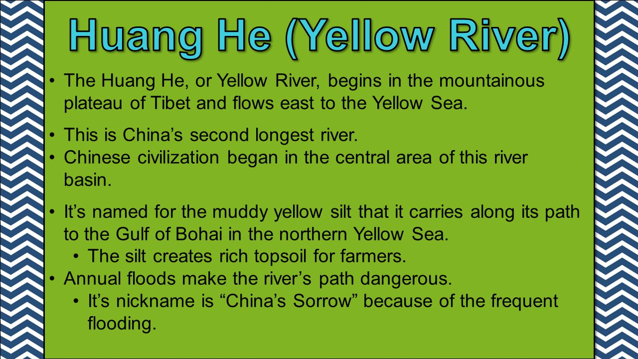The Huang He, or Yellow River, begins in the mountainous plateau of Tibet and flows east to the Yellow Sea. This is China's second longest river. Chin