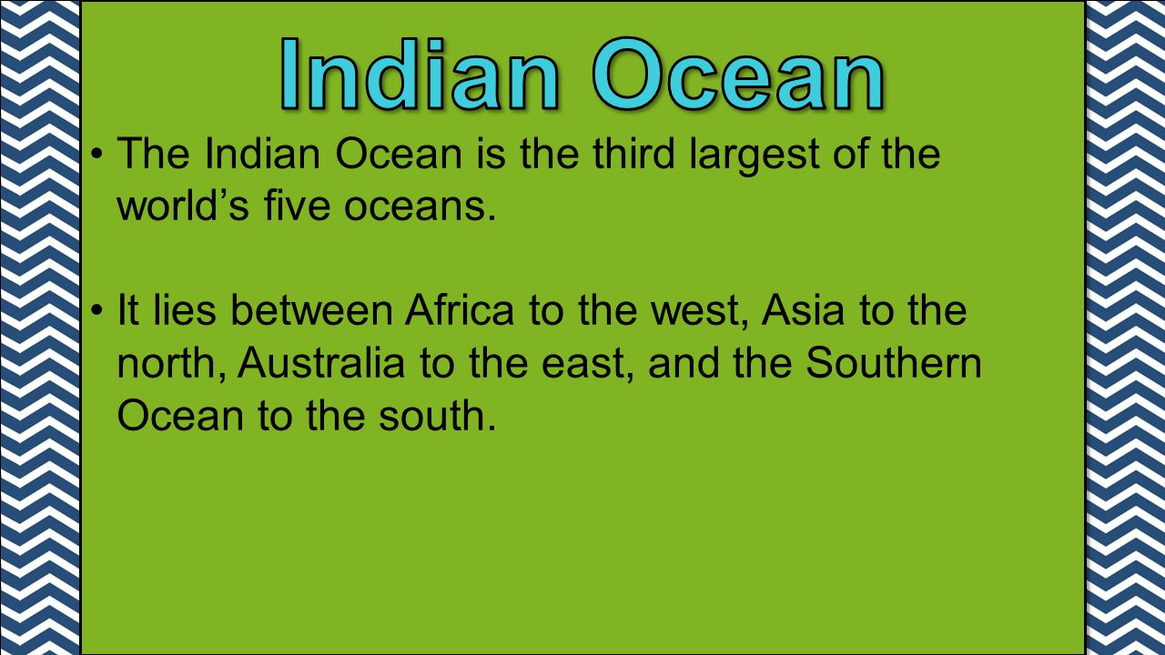 The Indian Ocean is the third largest of the world's five oceans. It lies between Africa to the west, Asia to the north, Australia to the east, and th