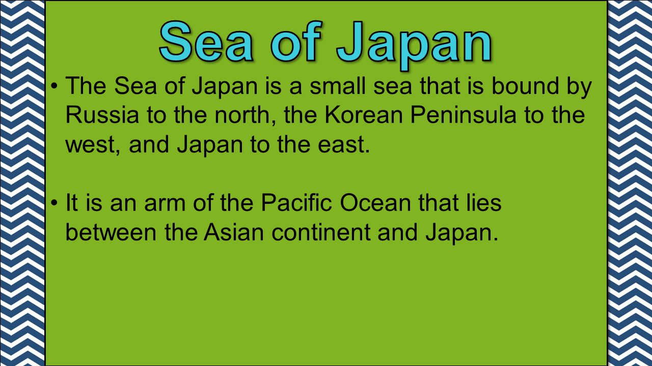 The Sea of Japan is a small sea that is bound by Russia to the north, the Korean Peninsula to the west, and Japan to the east. It is an arm of the Pac