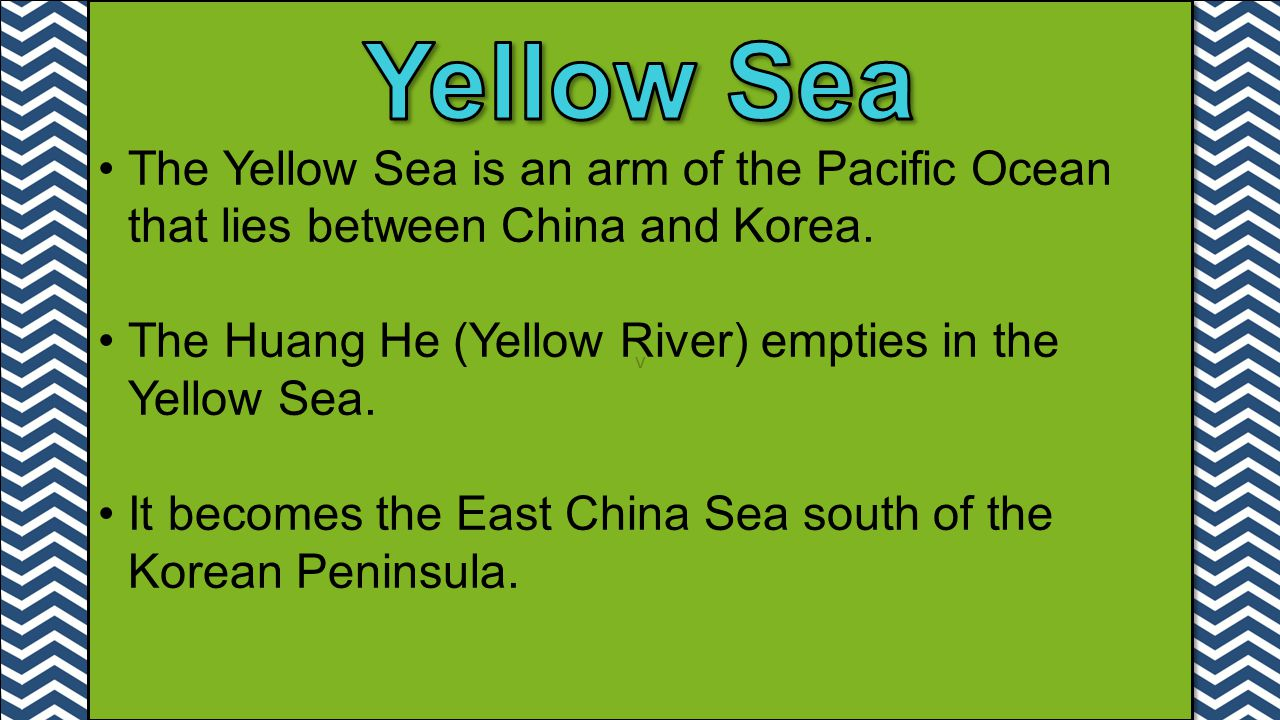 v v The Yellow Sea is an arm of the Pacific Ocean that lies between China and Korea. The Huang He (Yellow River) empties in the Yellow Sea. It becomes