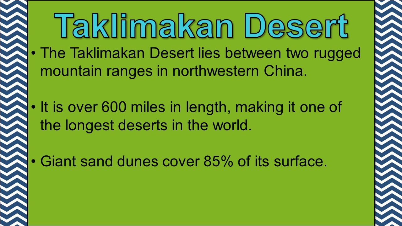 The Taklimakan Desert lies between two rugged mountain ranges in northwestern China. It is over 600 miles in length, making it one of the longest dese