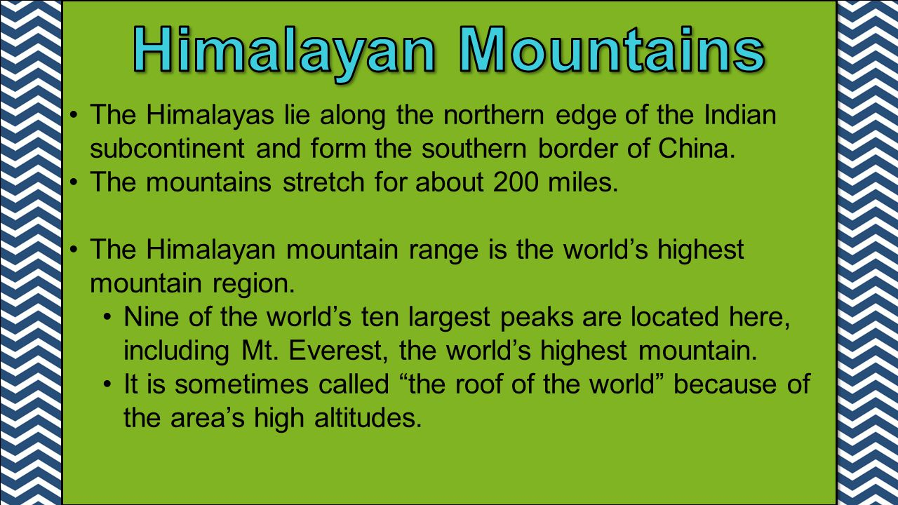 The Himalayas lie along the northern edge of the Indian subcontinent and form the southern border of China. The mountains stretch for about 200 miles.