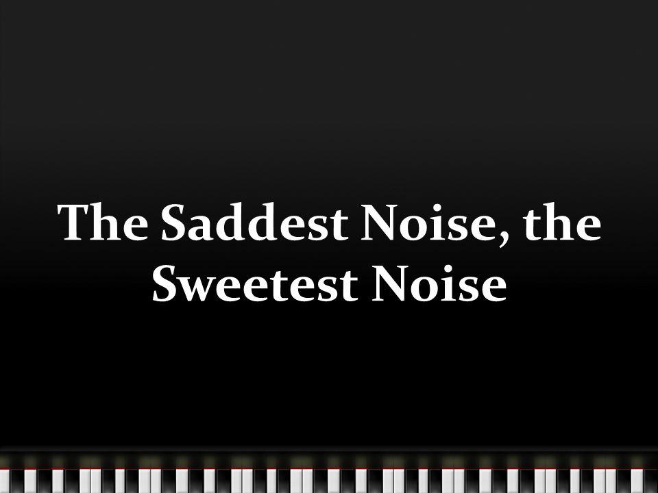 The Saddest Noise, the Sweetest Noise
