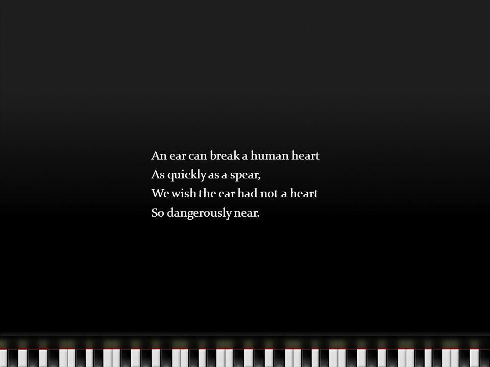 An ear can break a human heart As quickly as a spear, We wish the ear had not a heart So dangerously near.