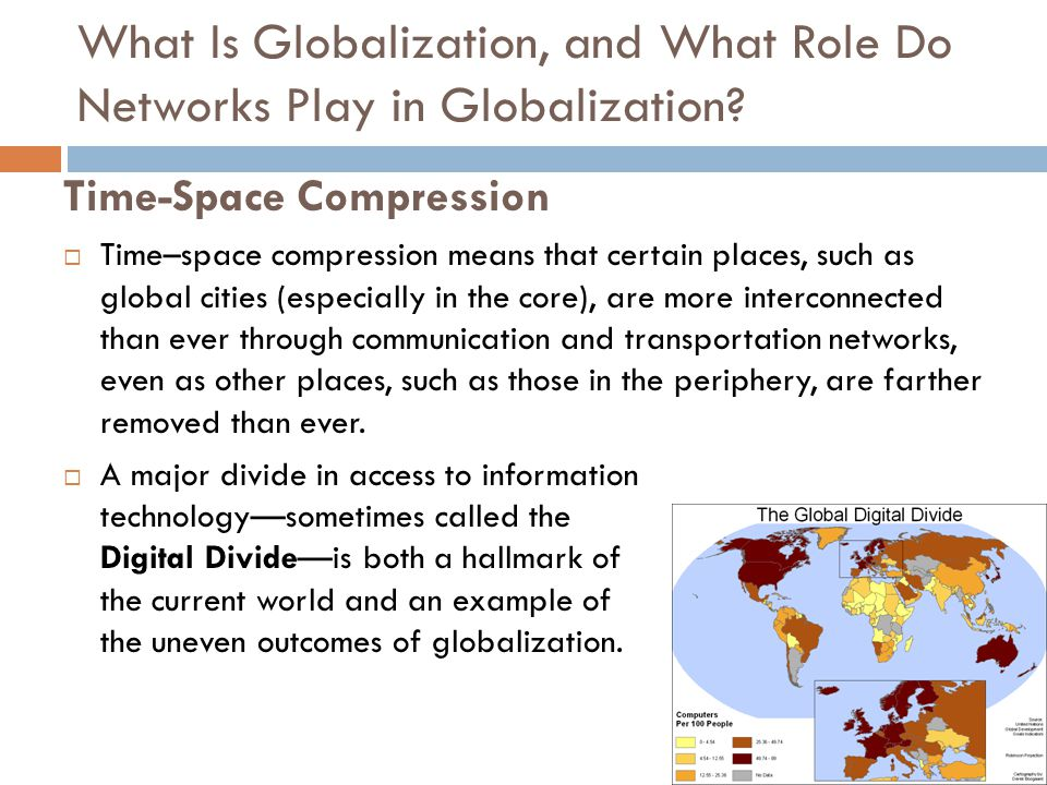 Time-Space Compression  Time–space compression means that certain places, such as global cities (especially in the core), are more interconnected than ever through communication and transportation networks, even as other places, such as those in the periphery, are farther removed than ever.
