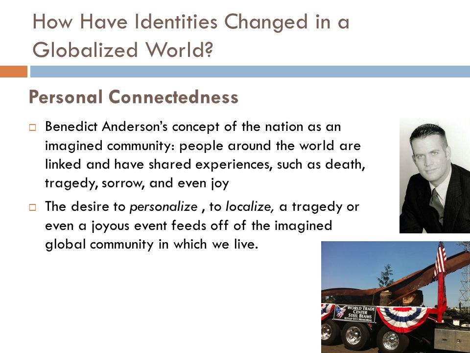 Personal Connectedness  Benedict Anderson's concept of the nation as an imagined community: people around the world are linked and have shared experiences, such as death, tragedy, sorrow, and even joy  The desire to personalize, to localize, a tragedy or even a joyous event feeds off of the imagined global community in which we live.