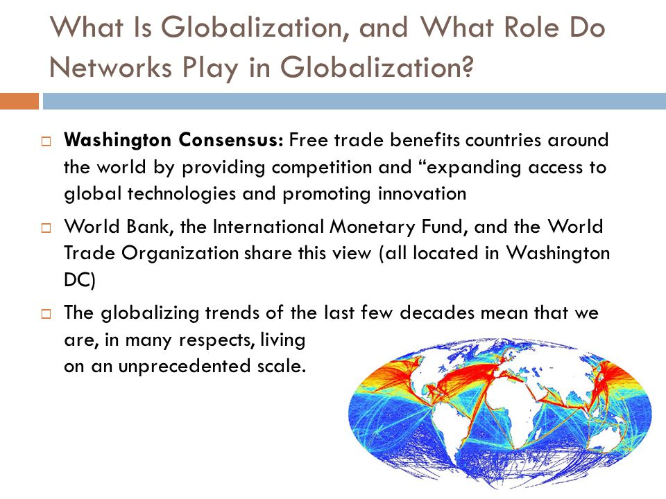  Washington Consensus: Free trade benefits countries around the world by providing competition and expanding access to global technologies and promoting innovation  World Bank, the International Monetary Fund, and the World Trade Organization share this view (all located in Washington DC)  The globalizing trends of the last few decades mean that we are, in many respects, living on an unprecedented scale.