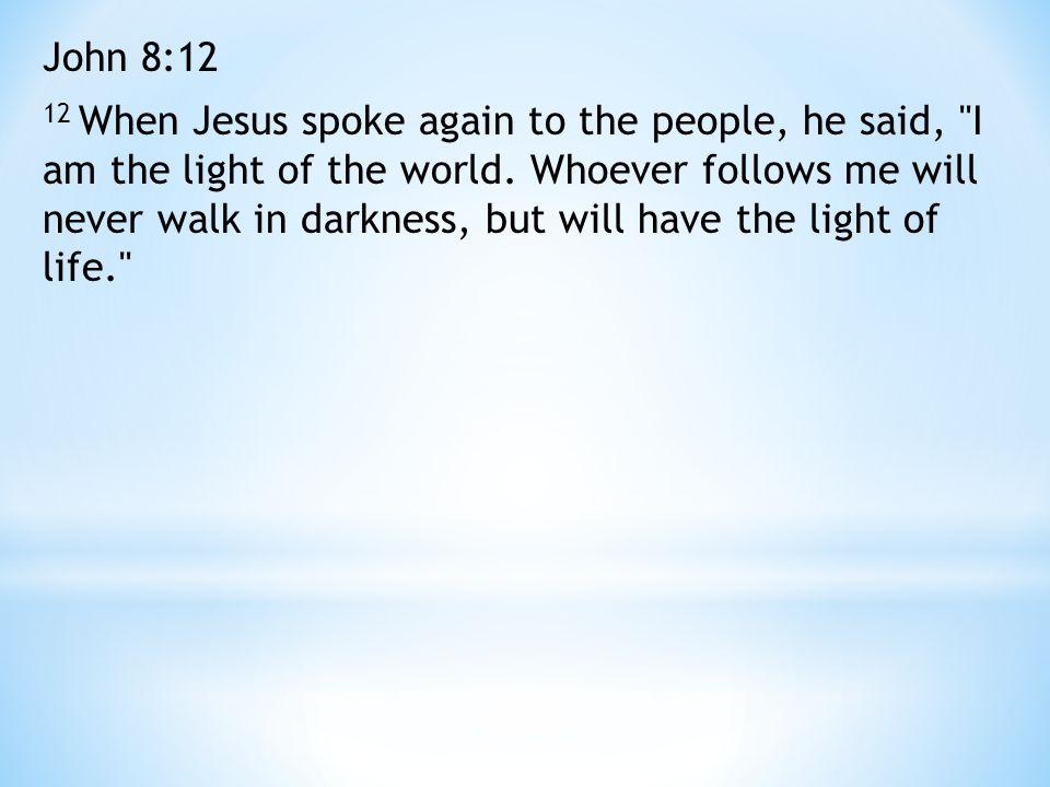 John 8:12 12 When Jesus spoke again to the people, he said,