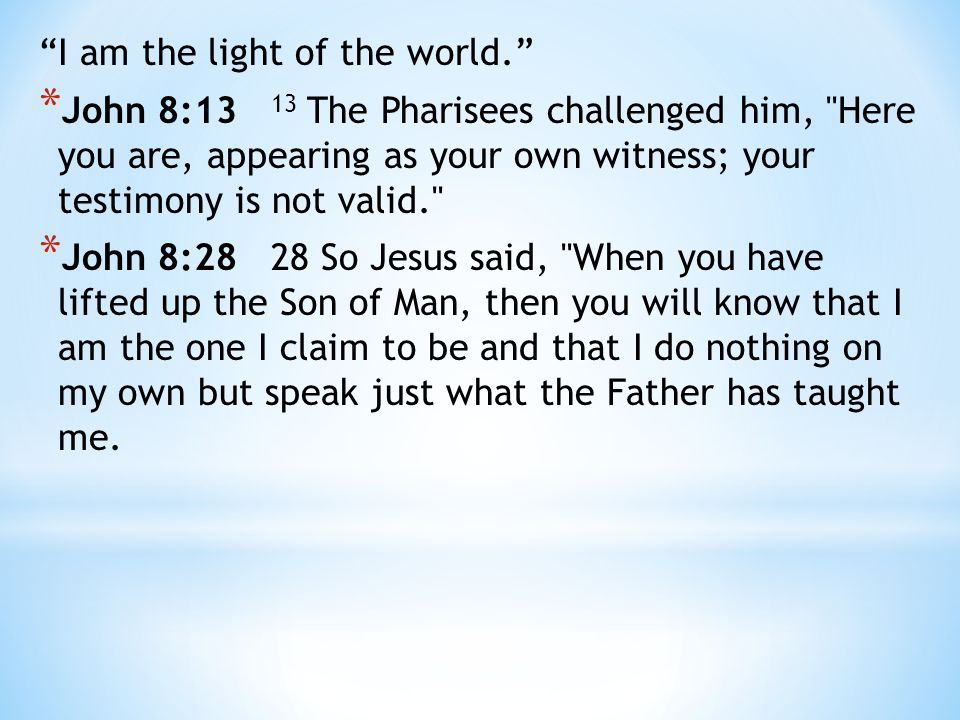 I am the light of the world. * John 8:13 13 The Pharisees challenged him, Here you are, appearing as your own witness; your testimony is not valid. * John 8:28 28 So Jesus said, When you have lifted up the Son of Man, then you will know that I am the one I claim to be and that I do nothing on my own but speak just what the Father has taught me.