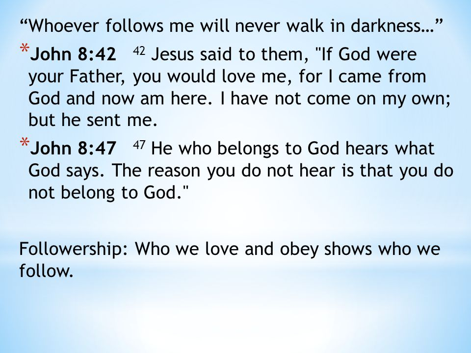 Whoever follows me will never walk in darkness… * John 8:42 42 Jesus said to them, If God were your Father, you would love me, for I came from God and now am here.