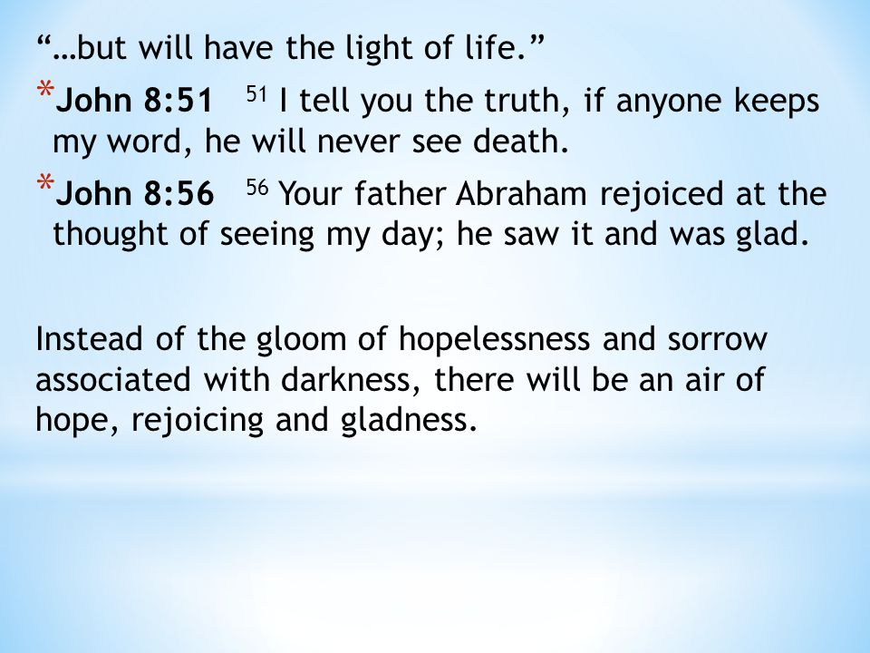 """""""…but will have the light of life."""" * John 8:51 51 I tell you the truth, if anyone keeps my word, he will never see death. * John 8:56 56 Your father"""