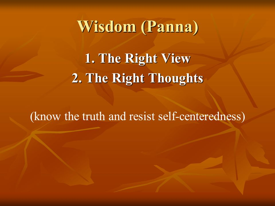 Wisdom (Panna) 1. The Right View 2. The Right Thoughts (know the truth and resist self-centeredness)