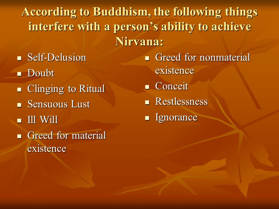 According to Buddhism, the following things interfere with a person's ability to achieve Nirvana: Self-Delusion Self-Delusion Doubt Doubt Clinging to Ritual Clinging to Ritual Sensuous Lust Sensuous Lust Ill Will Ill Will Greed for material existence Greed for material existence Greed for nonmaterial existence Greed for nonmaterial existence Conceit Conceit Restlessness Restlessness Ignorance Ignorance