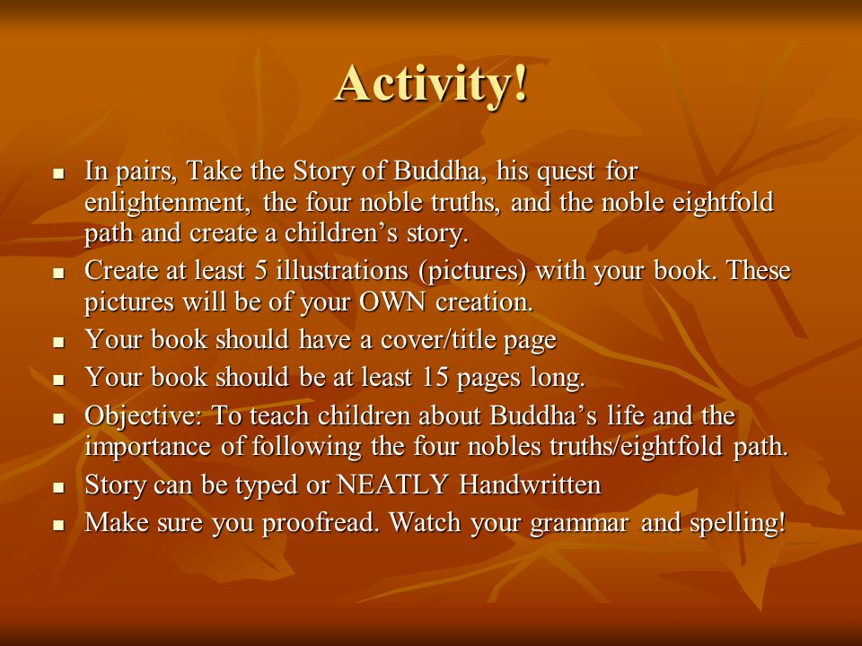 Activity! In pairs, Take the Story of Buddha, his quest for enlightenment, the four noble truths, and the noble eightfold path and create a children's