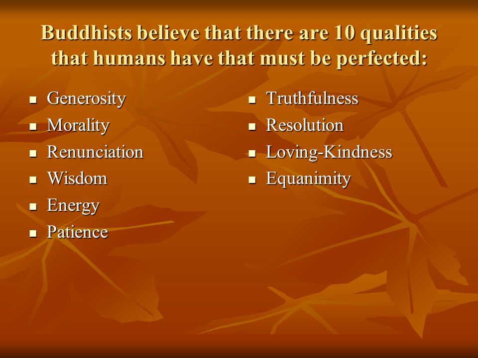 Buddhists believe that there are 10 qualities that humans have that must be perfected: Generosity Generosity Morality Morality Renunciation Renunciation Wisdom Wisdom Energy Energy Patience Patience Truthfulness Resolution Loving-Kindness Equanimity