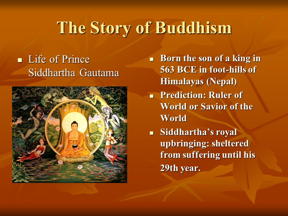 The Story of Buddhism Life of Prince Siddhartha Gautama Life of Prince Siddhartha Gautama Born the son of a king in 563 BCE in foot-hills of Himalayas (Nepal) Born the son of a king in 563 BCE in foot-hills of Himalayas (Nepal) Prediction: Ruler of World or Savior of the World Prediction: Ruler of World or Savior of the World Siddhartha's royal upbringing: sheltered from suffering until his 29th year.
